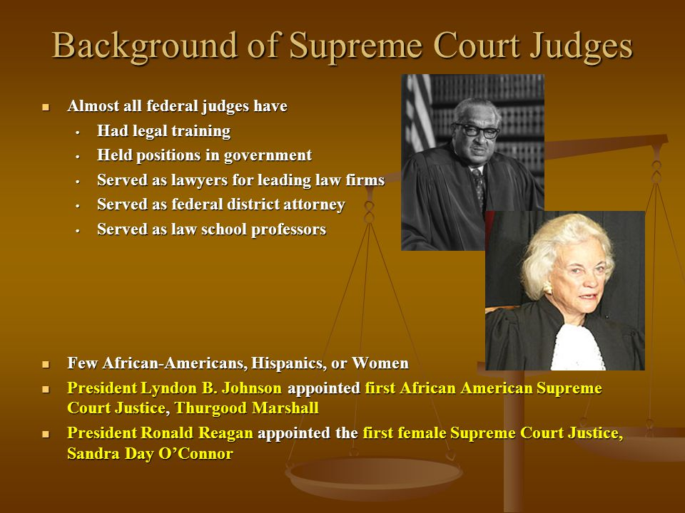 Background of Supreme Court Judges Almost all federal judges have Almost all federal judges have Had legal training Had legal training Held positions