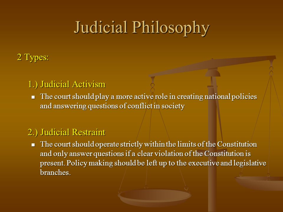 Judicial Philosophy 2 Types: 1.) Judicial Activism The court should play a more active role in creating national policies and answering questions of c