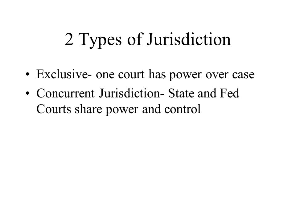2 Types of Jurisdiction Exclusive- one court has power over case Concurrent Jurisdiction- State and Fed Courts share power and control