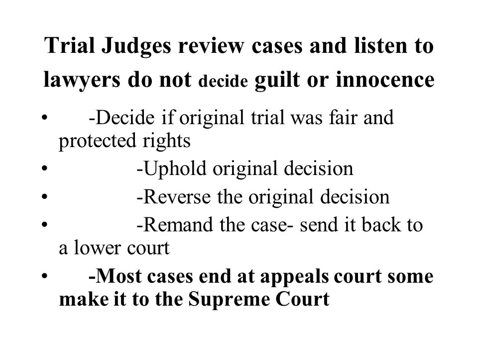 Trial Judges review cases and listen to lawyers do not decide guilt or innocence -Decide if original trial was fair and protected rights -Uphold original decision -Reverse the original decision -Remand the case- send it back to a lower court -Most cases end at appeals court some make it to the Supreme Court