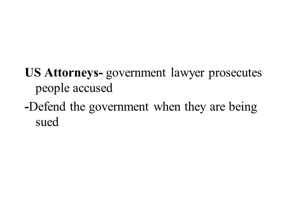 US Attorneys- government lawyer prosecutes people accused -Defend the government when they are being sued