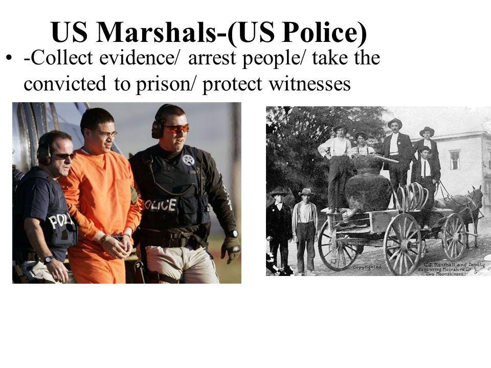 US Marshals-(US Police) -Collect evidence/ arrest people/ take the convicted to prison/ protect witnesses
