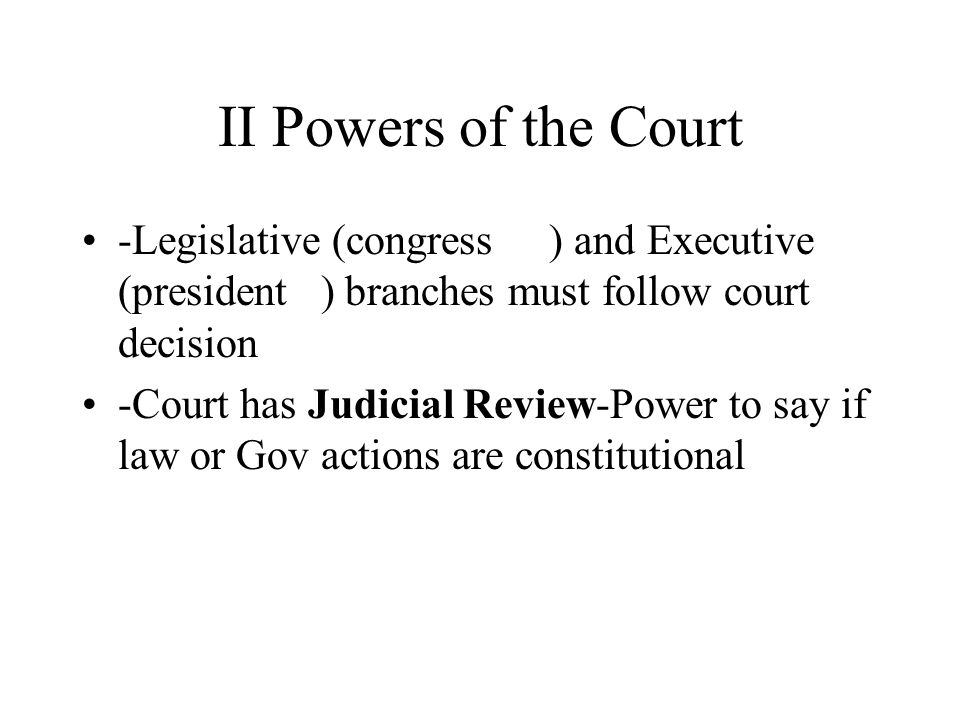 II Powers of the Court -Legislative (congress ) and Executive (president ) branches must follow court decision -Court has Judicial Review-Power to say if law or Gov actions are constitutional
