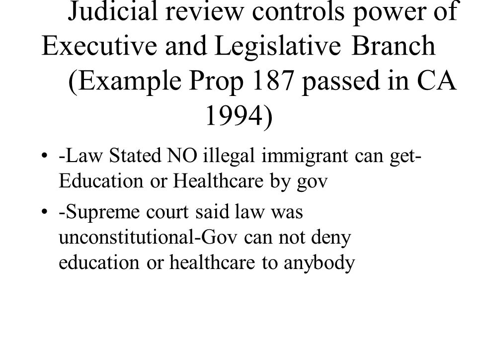 Judicial review controls power of Executive and Legislative Branch (Example Prop 187 passed in CA 1994) -Law Stated NO illegal immigrant can get- Education or Healthcare by gov -Supreme court said law was unconstitutional-Gov can not deny education or healthcare to anybody