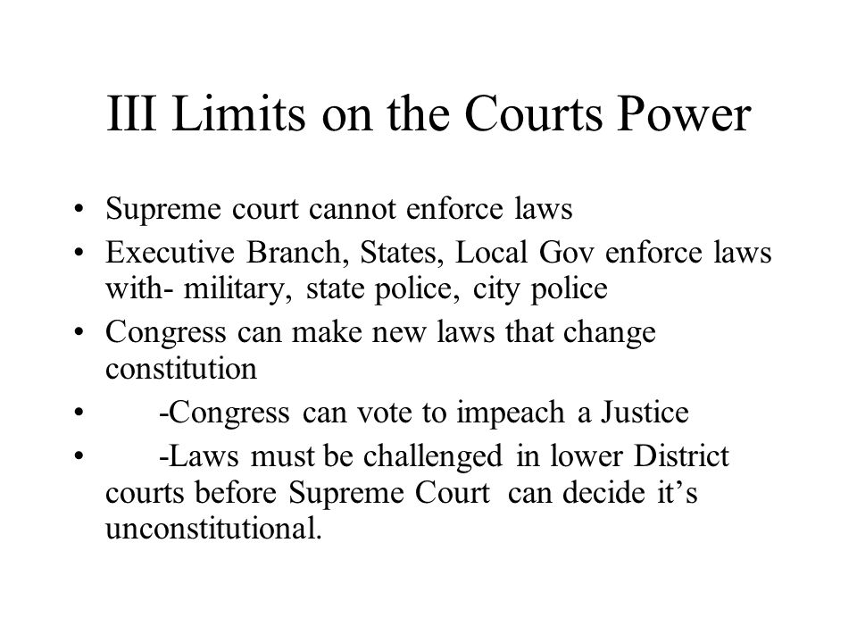 III Limits on the Courts Power Supreme court cannot enforce laws Executive Branch, States, Local Gov enforce laws with- military, state police, city police Congress can make new laws that change constitution -Congress can vote to impeach a Justice -Laws must be challenged in lower District courts before Supreme Court can decide it's unconstitutional.