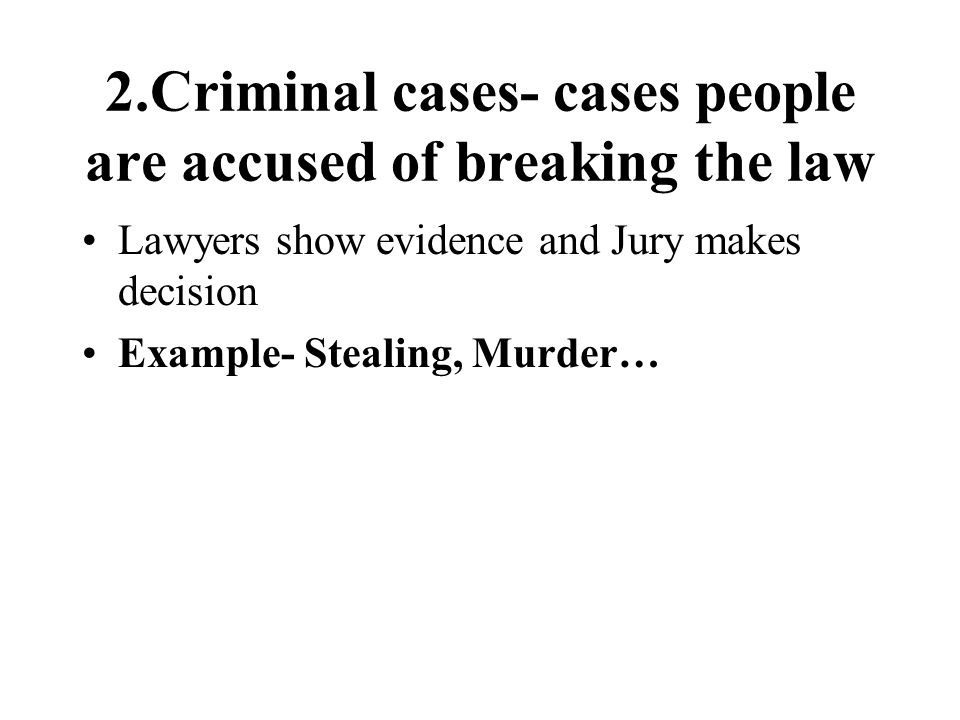 2.Criminal cases- cases people are accused of breaking the law Lawyers show evidence and Jury makes decision Example- Stealing, Murder…