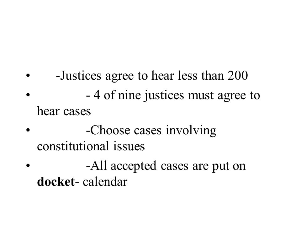 -Justices agree to hear less than 200 - 4 of nine justices must agree to hear cases -Choose cases involving constitutional issues -All accepted cases are put on docket- calendar