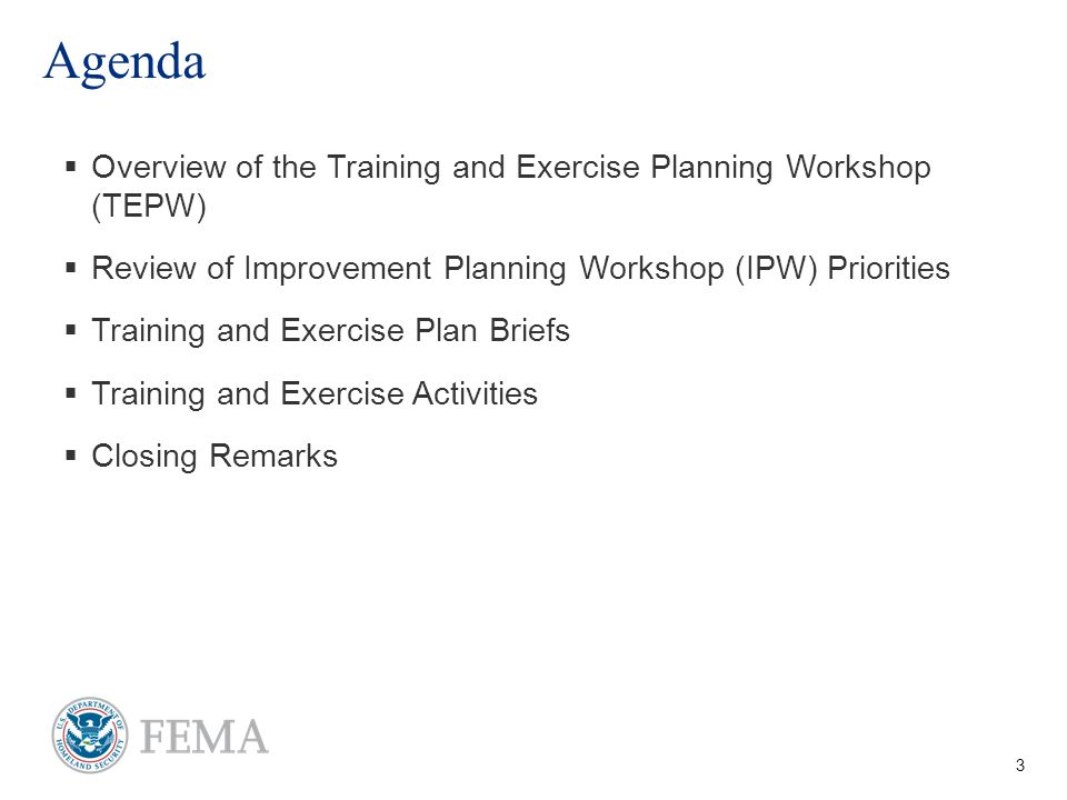 3 Agenda   Overview of the Training and Exercise Planning Workshop (TEPW)   Review of Improvement Planning Workshop (IPW) Priorities   Training and Exercise Plan Briefs   Training and Exercise Activities   Closing Remarks