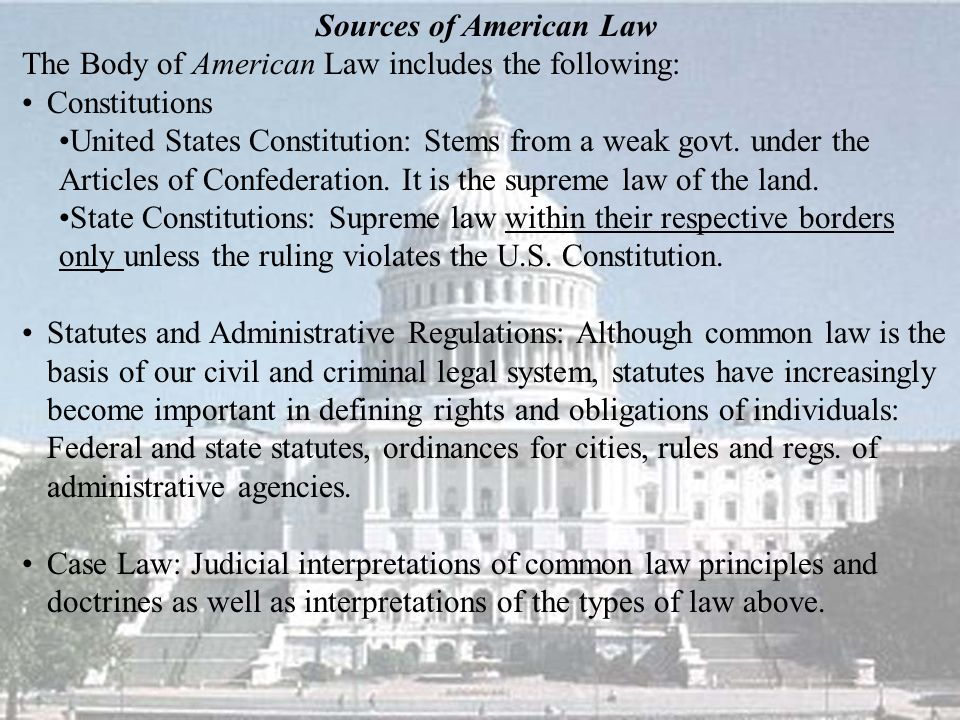 Sources of American Law The Body of American Law includes the following: Constitutions United States Constitution: Stems from a weak govt.