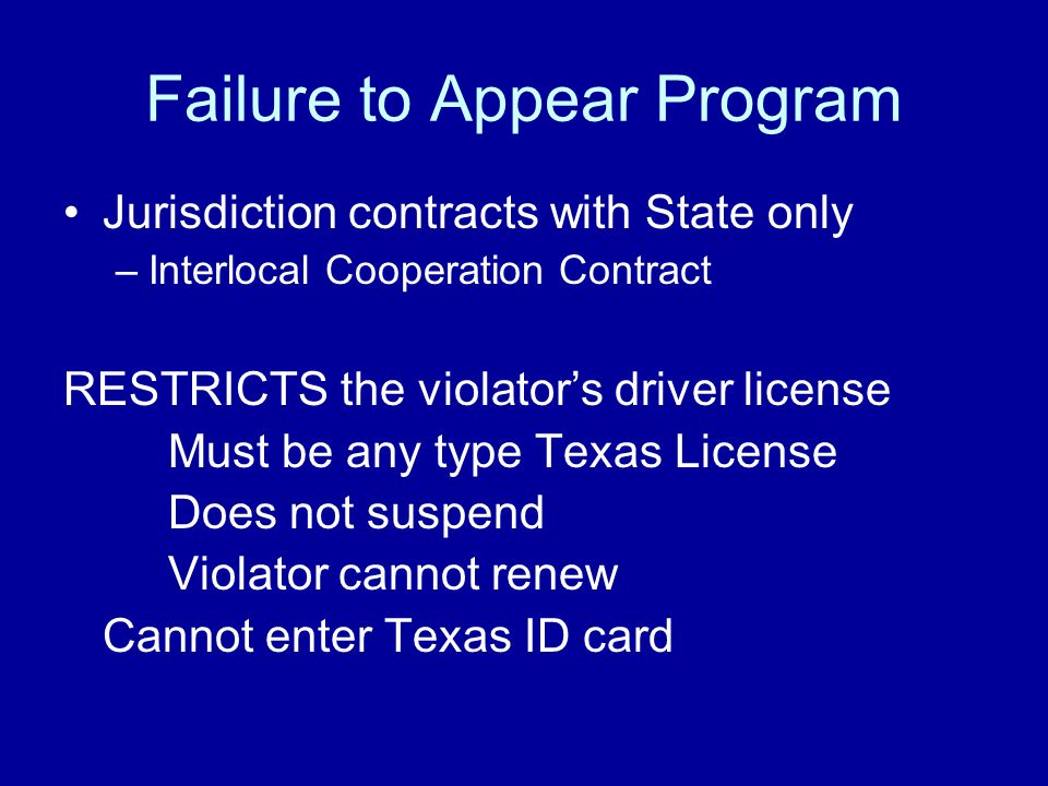 Failure to Appear Program Jurisdiction contracts with State only –Interlocal Cooperation Contract RESTRICTS the violator's driver license Must be any type Texas License Does not suspend Violator cannot renew Cannot enter Texas ID card