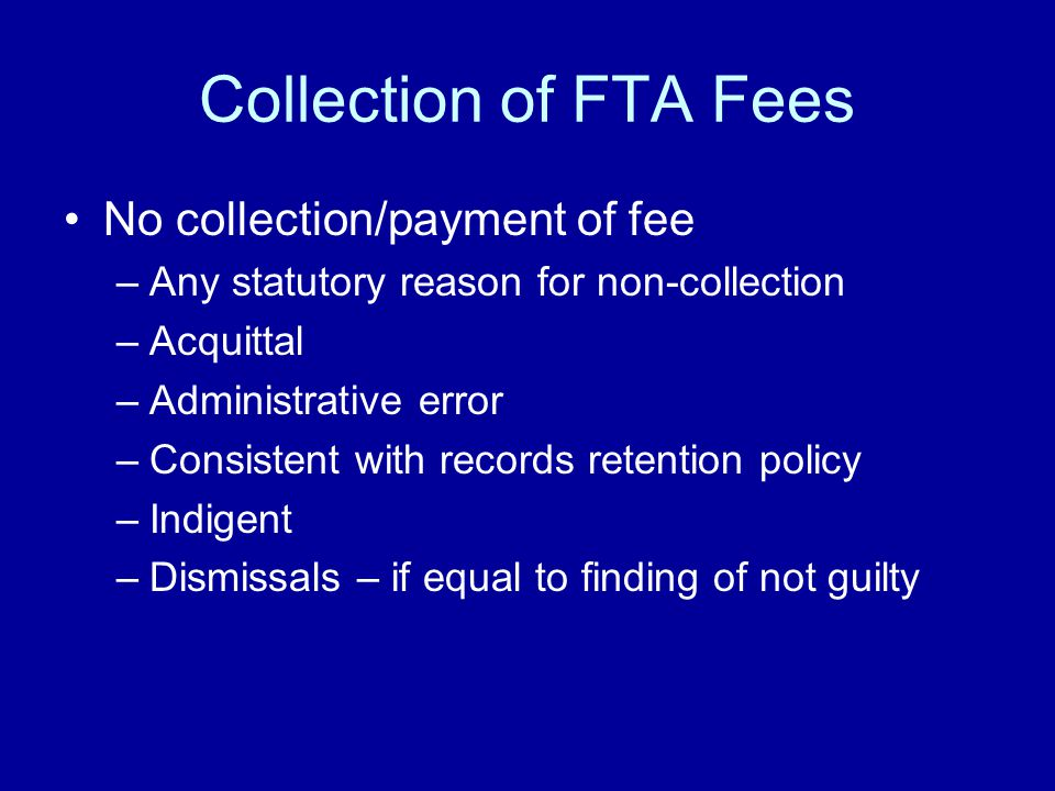 Collection of FTA Fees No collection/payment of fee –Any statutory reason for non-collection –Acquittal –Administrative error –Consistent with records retention policy –Indigent –Dismissals – if equal to finding of not guilty