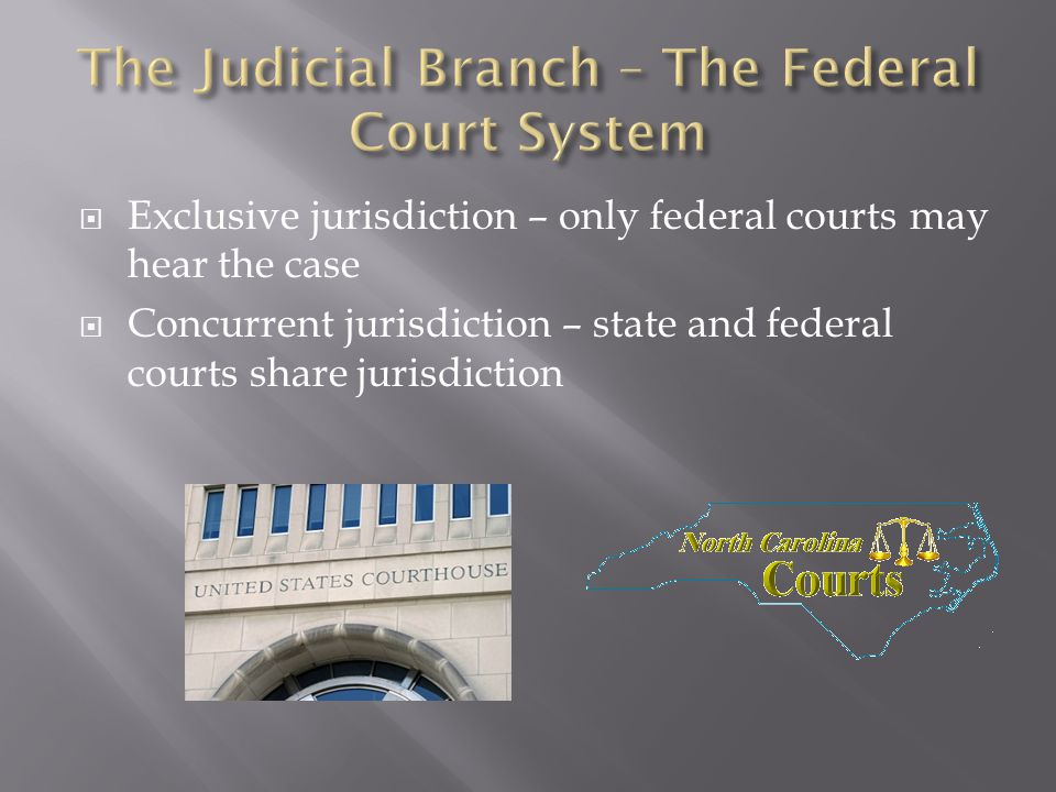  Exclusive jurisdiction – only federal courts may hear the case  Concurrent jurisdiction – state and federal courts share jurisdiction