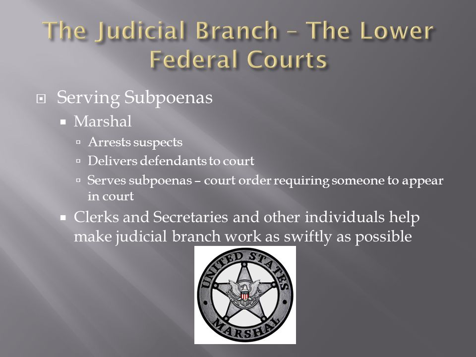  Serving Subpoenas  Marshal  Arrests suspects  Delivers defendants to court  Serves subpoenas – court order requiring someone to appear in court