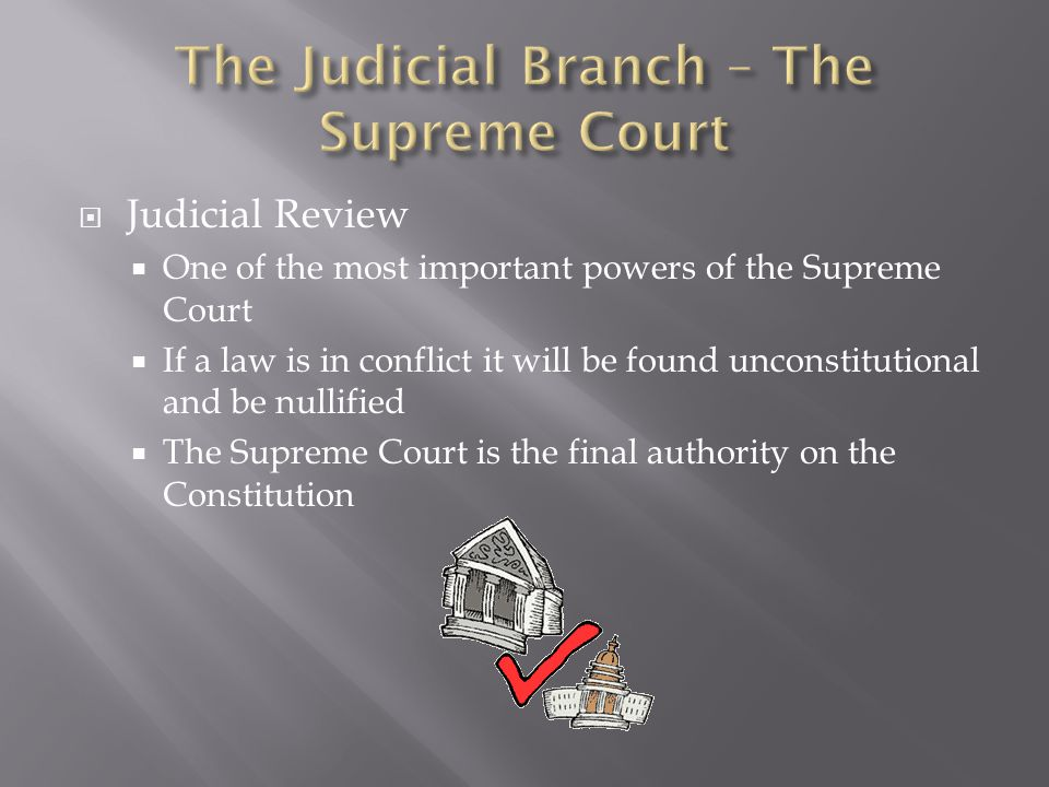  Judicial Review  One of the most important powers of the Supreme Court  If a law is in conflict it will be found unconstitutional and be nullified