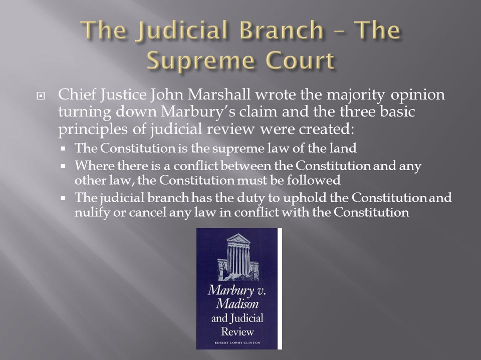  Chief Justice John Marshall wrote the majority opinion turning down Marbury's claim and the three basic principles of judicial review were created: