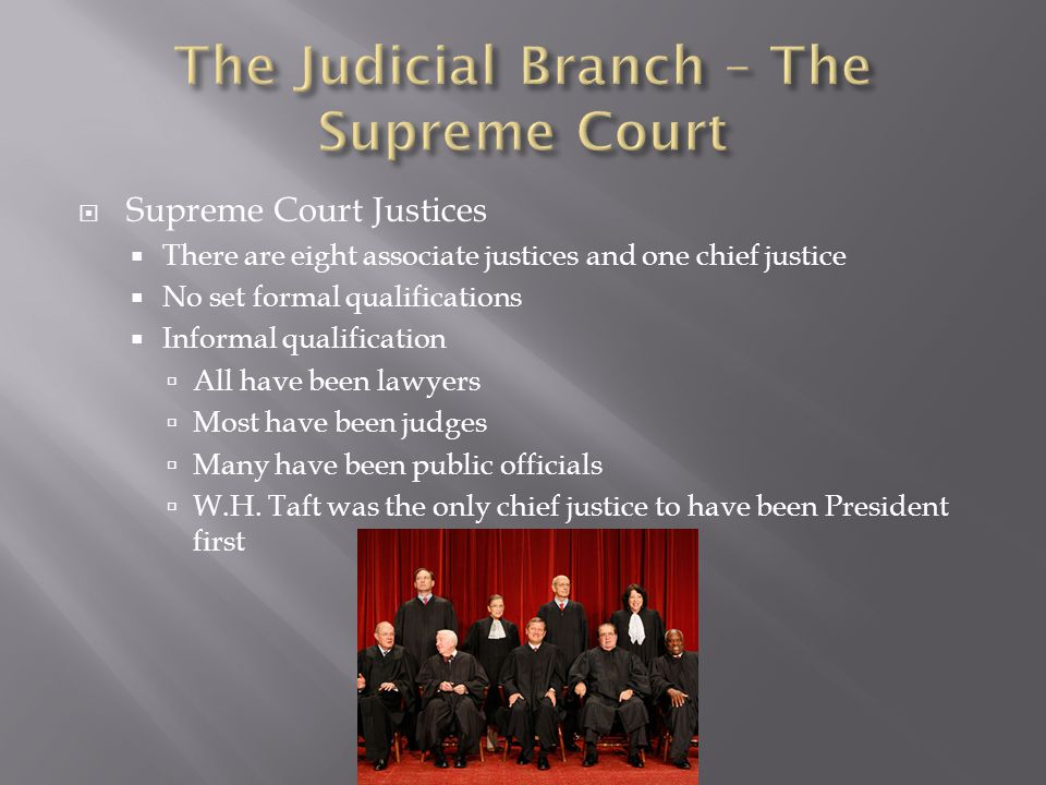  Supreme Court Justices  There are eight associate justices and one chief justice  No set formal qualifications  Informal qualification  All have