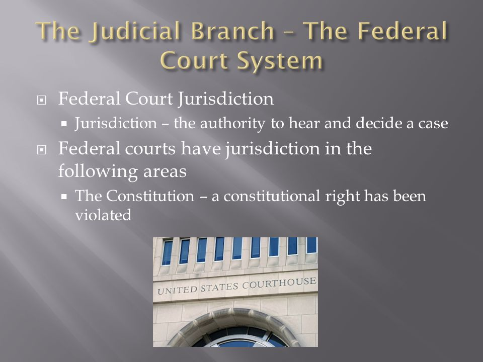  Federal Court Jurisdiction  Jurisdiction – the authority to hear and decide a case  Federal courts have jurisdiction in the following areas  The
