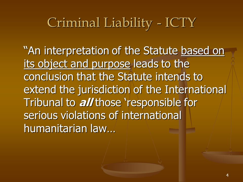 5 Criminal Liability - ICTY Criminal Liability - ICTY Thus, all those who have engaged in serious violations of international humanitarian law, whatever the manner in which they may have perpetrated, or participated in the perpetration of those violations, must be brought to justice.