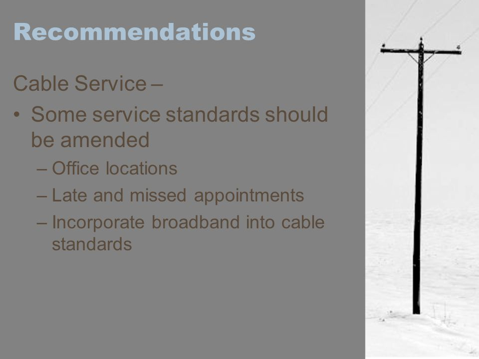 Recommendations Cable Service – Some service standards should be amended –Office locations –Late and missed appointments –Incorporate broadband into c