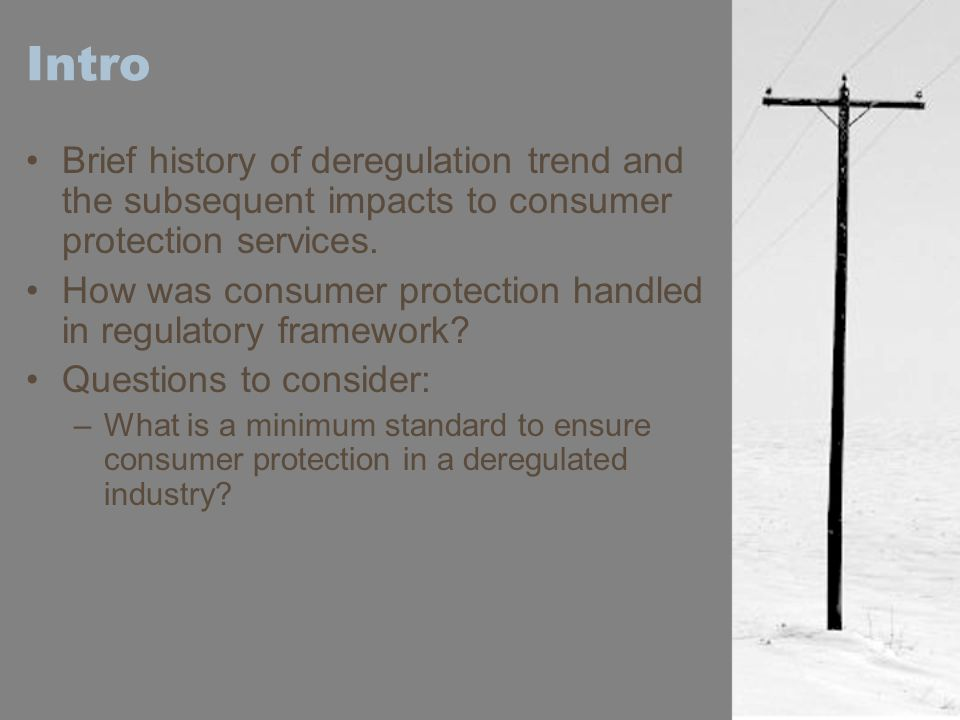 Intro Brief history of deregulation trend and the subsequent impacts to consumer protection services. How was consumer protection handled in regulator
