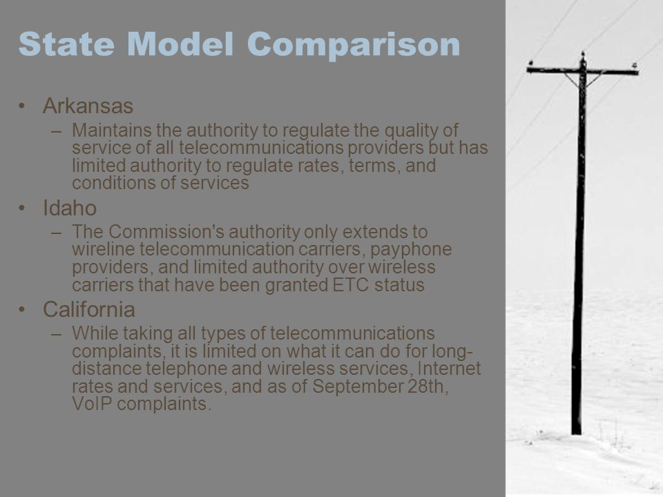 State Model Comparison Arkansas –Maintains the authority to regulate the quality of service of all telecommunications providers but has limited author