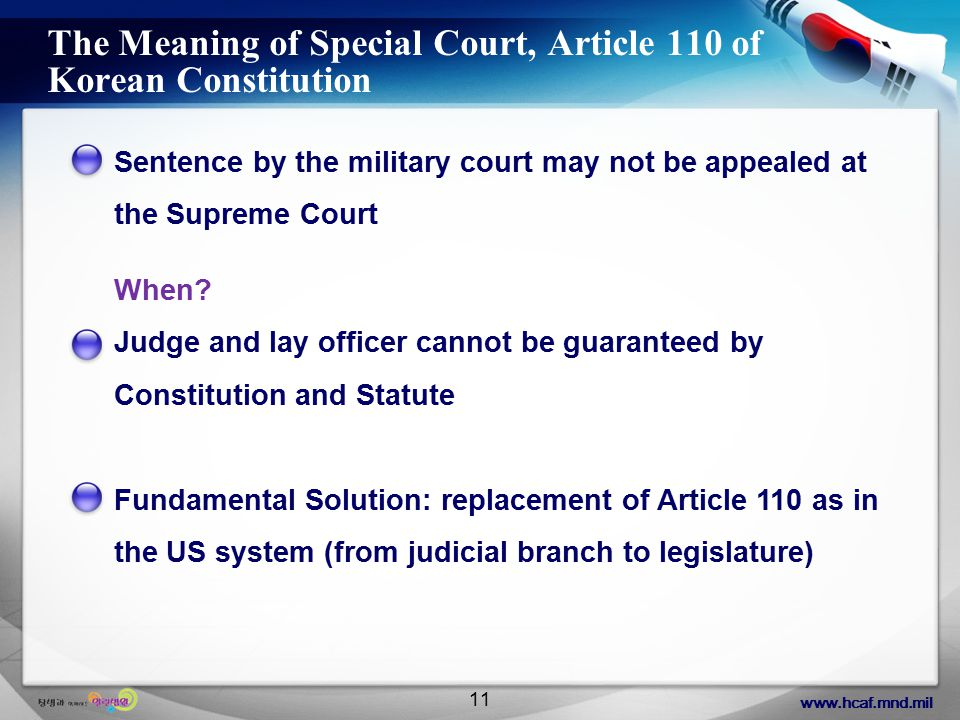 www.hcaf.mnd.mil 11 The Meaning of Special Court, Article 110 of Korean Constitution Sentence by the military court may not be appealed at the Supreme Court When.
