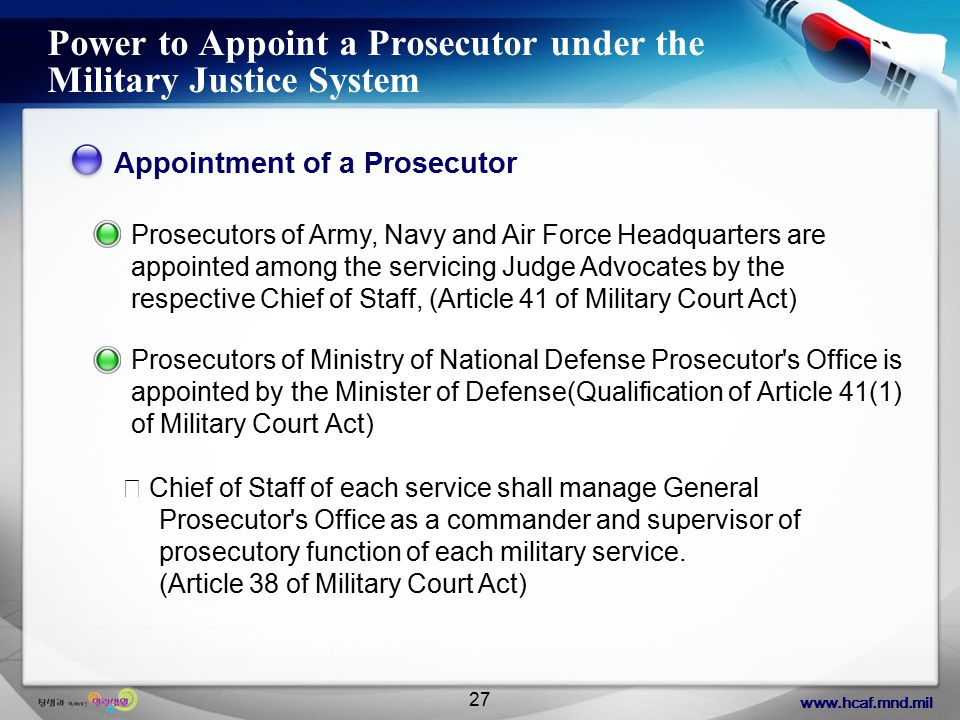 www.hcaf.mnd.mil 27 Power to Appoint a Prosecutor under the Military Justice System Appointment of a Prosecutor Prosecutors of Army, Navy and Air Force Headquarters are appointed among the servicing Judge Advocates by the respective Chief of Staff, (Article 41 of Military Court Act) Prosecutors of Ministry of National Defense Prosecutor s Office is appointed by the Minister of Defense(Qualification of Article 41(1) of Military Court Act) ※ Chief of Staff of each service shall manage General Prosecutor s Office as a commander and supervisor of prosecutory function of each military service.