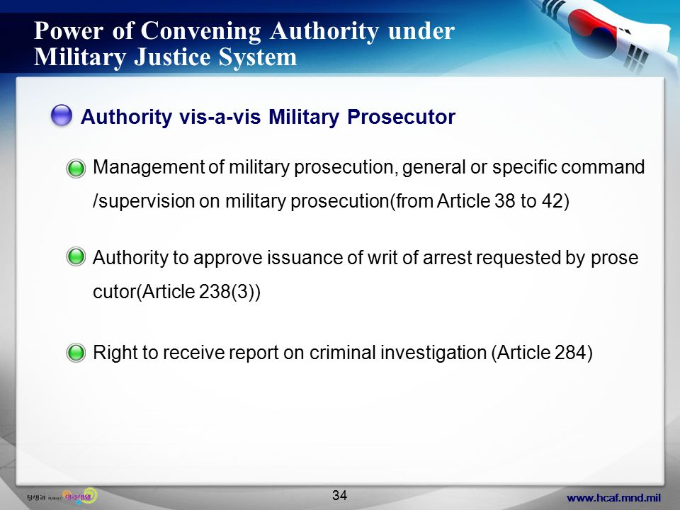 www.hcaf.mnd.mil 34 Power of Convening Authority under Military Justice System Authority vis-a-vis Military Prosecutor Management of military prosecution, general or specific command /supervision on military prosecution(from Article 38 to 42) Authority to approve issuance of writ of arrest requested by prose cutor(Article 238(3)) Right to receive report on criminal investigation (Article 284)