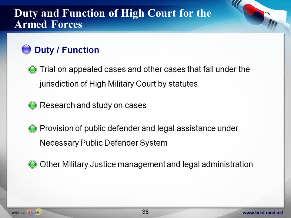 www.hcaf.mnd.mil 38 Duty and Function of High Court for the Armed Forces Duty / Function Trial on appealed cases and other cases that fall under the jurisdiction of High Military Court by statutes Research and study on cases Provision of public defender and legal assistance under Necessary Public Defender System Other Military Justice management and legal administration