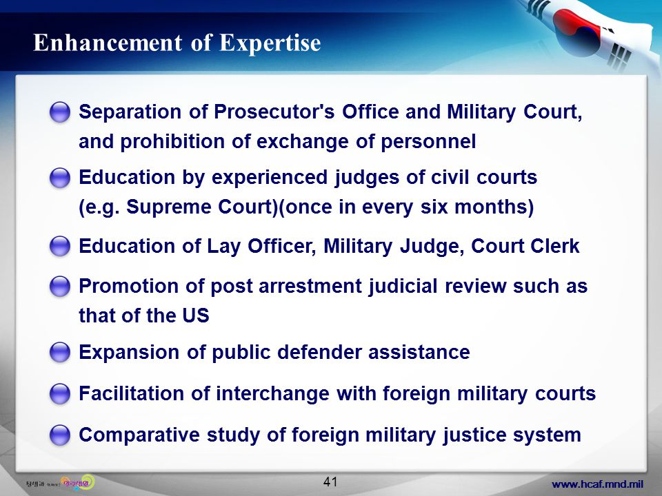 www.hcaf.mnd.mil 41 Enhancement of Expertise Separation of Prosecutor s Office and Military Court, and prohibition of exchange of personnel Education by experienced judges of civil courts (e.g.