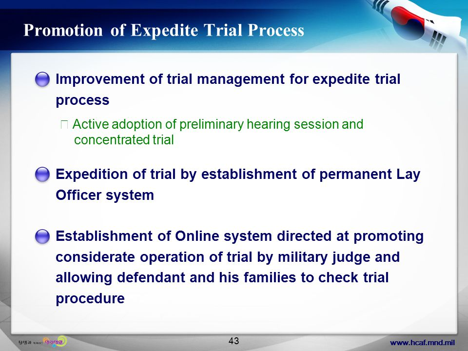 www.hcaf.mnd.mil 43 Promotion of Expedite Trial Process Improvement of trial management for expedite trial process Establishment of Online system directed at promoting considerate operation of trial by military judge and allowing defendant and his families to check trial procedure Expedition of trial by establishment of permanent Lay Officer system ※ Active adoption of preliminary hearing session and concentrated trial