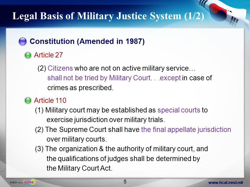 www.hcaf.mnd.mil 5 Legal Basis of Military Justice System (1/2) Constitution (Amended in 1987) Article 27 (2) Citizens who are not on active military service… shall not be tried by Military Court...except in case of crimes as prescribed.