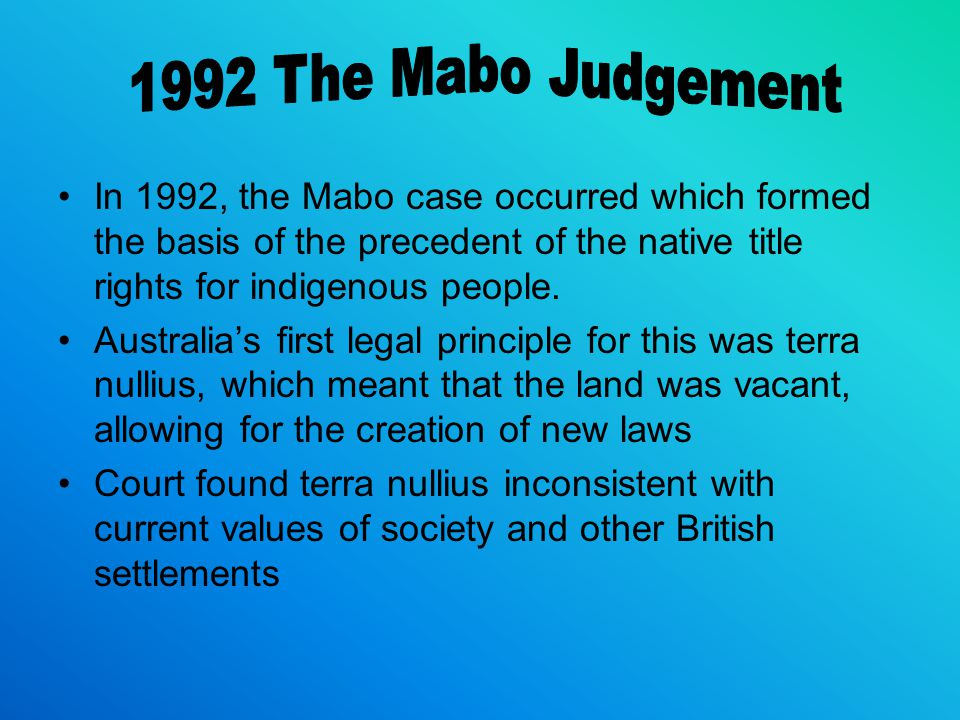 In 1992, the Mabo case occurred which formed the basis of the precedent of the native title rights for indigenous people.