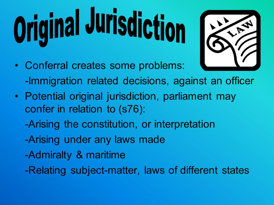 Conferral creates some problems: -Immigration related decisions, against an officer Potential original jurisdiction, parliament may confer in relation to (s76): -Arising the constitution, or interpretation -Arising under any laws made -Admiralty & maritime -Relating subject-matter, laws of different states