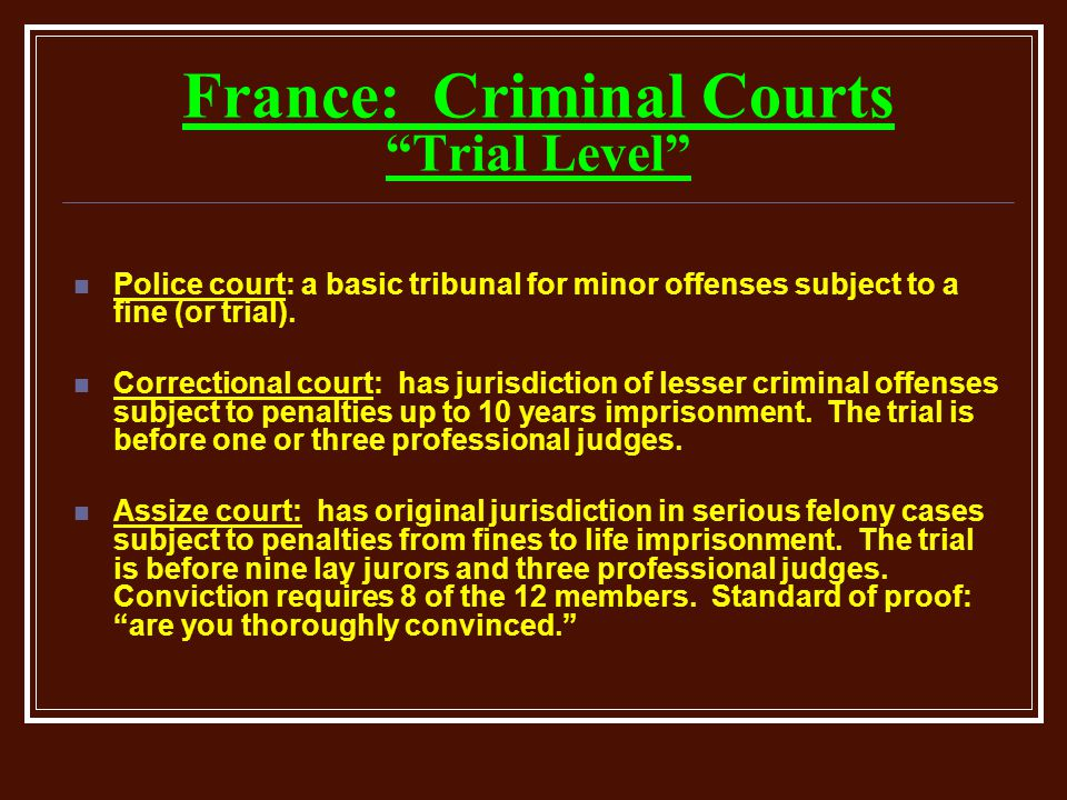 France: Criminal Courts Trial Level Police court: a basic tribunal for minor offenses subject to a fine (or trial).