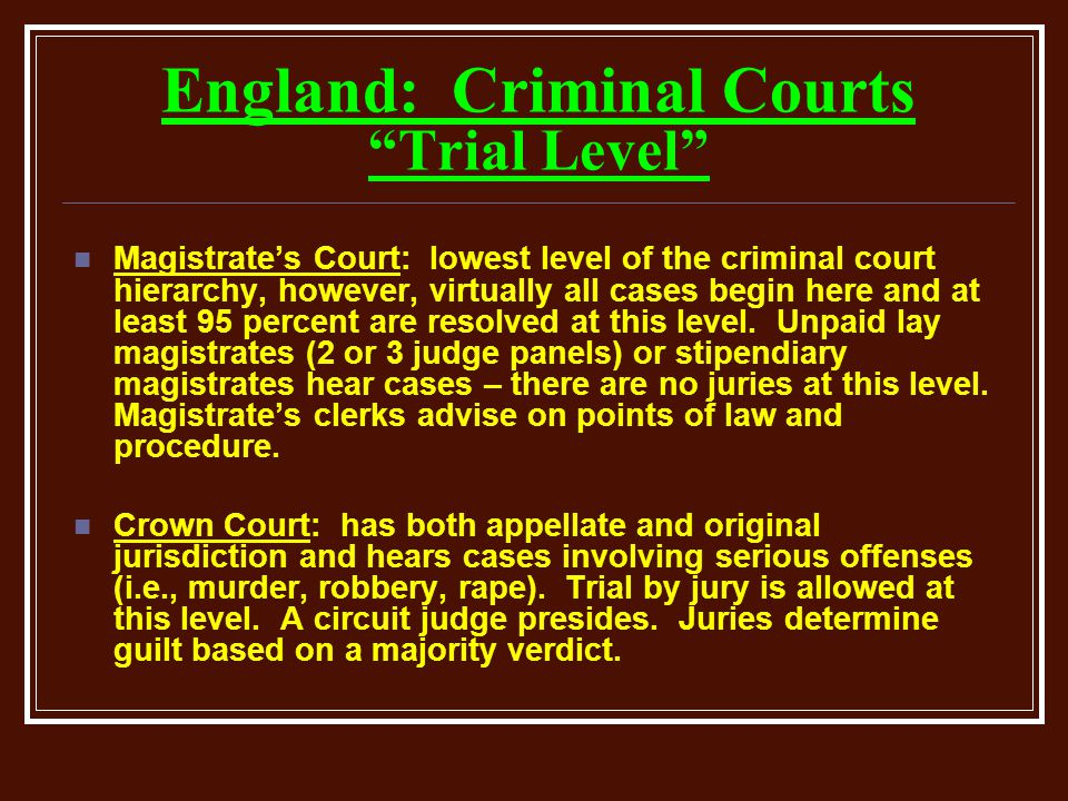England: Criminal Courts Trial Level Magistrate's Court: lowest level of the criminal court hierarchy, however, virtually all cases begin here and at least 95 percent are resolved at this level.