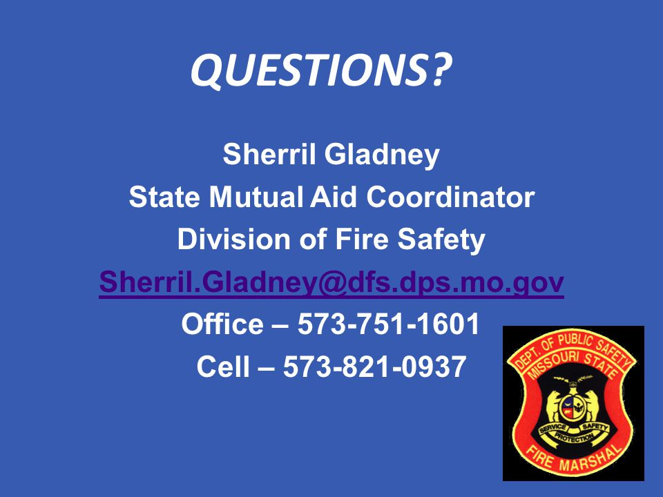 QUESTIONS? Sherril Gladney State Mutual Aid Coordinator Division of Fire Safety Sherril.Gladney@dfs.dps.mo.gov Office – 573-751-1601 Cell – 573-821-09