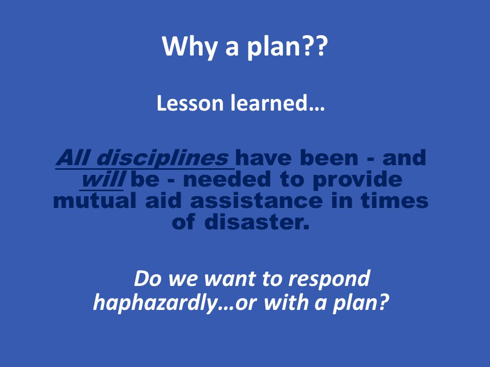 Why a plan?? Lesson learned… All disciplines have been - and will be - needed to provide mutual aid assistance in times of disaster. Do we want to res