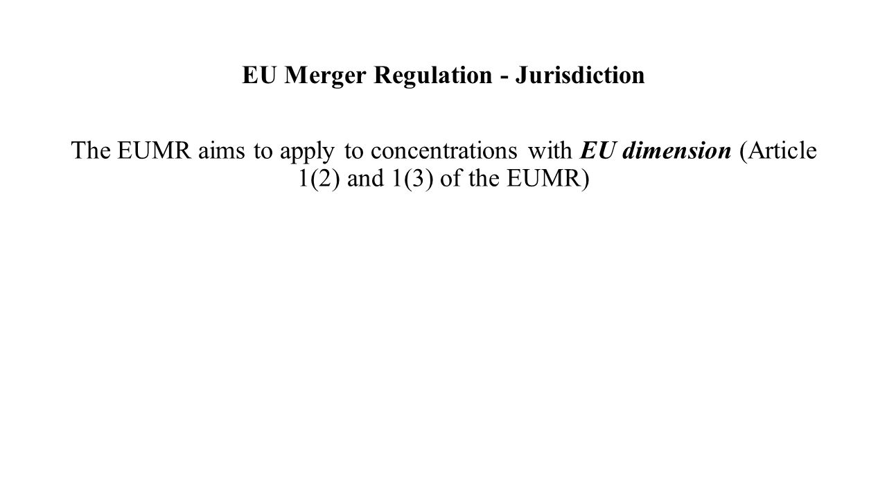 EU Merger Regulation - Jurisdiction The EUMR aims to apply to concentrations with EU dimension (Article 1(2) and 1(3) of the EUMR)