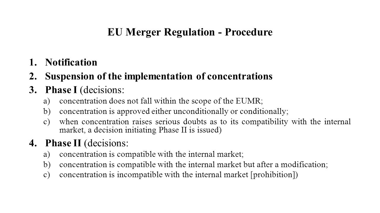 EU Merger Regulation - Procedure 1.Notification 2.Suspension of the implementation of concentrations 3.Phase I (decisions: a)concentration does not fall within the scope of the EUMR; b)concentration is approved either unconditionally or conditionally; c)when concentration raises serious doubts as to its compatibility with the internal market, a decision initiating Phase II is issued) 4.Phase II (decisions: a)concentration is compatible with the internal market; b)concentration is compatible with the internal market but after a modification; c)concentration is incompatible with the internal market [prohibition])