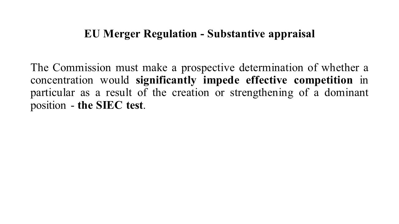 EU Merger Regulation - Substantive appraisal The Commission must make a prospective determination of whether a concentration would significantly impede effective competition in particular as a result of the creation or strengthening of a dominant position - the SIEC test.