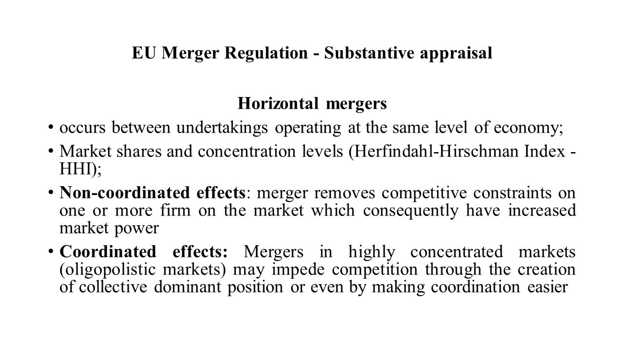 EU Merger Regulation - Substantive appraisal Horizontal mergers occurs between undertakings operating at the same level of economy; Market shares and concentration levels (Herfindahl-Hirschman Index - HHI); Non-coordinated effects: merger removes competitive constraints on one or more firm on the market which consequently have increased market power Coordinated effects: Mergers in highly concentrated markets (oligopolistic markets) may impede competition through the creation of collective dominant position or even by making coordination easier