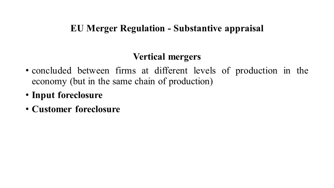 EU Merger Regulation - Substantive appraisal Vertical mergers concluded between firms at different levels of production in the economy (but in the same chain of production) Input foreclosure Customer foreclosure