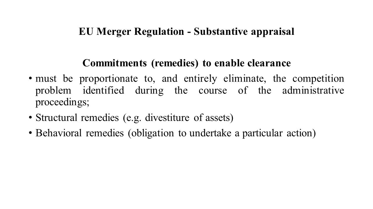 EU Merger Regulation - Substantive appraisal Commitments (remedies) to enable clearance must be proportionate to, and entirely eliminate, the competition problem identified during the course of the administrative proceedings; Structural remedies (e.g.