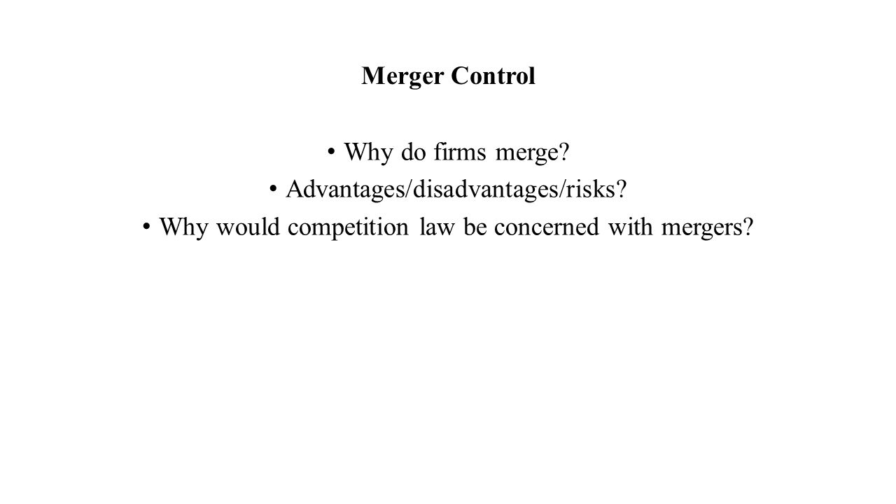 Merger Control Why do firms merge. Advantages/disadvantages/risks.