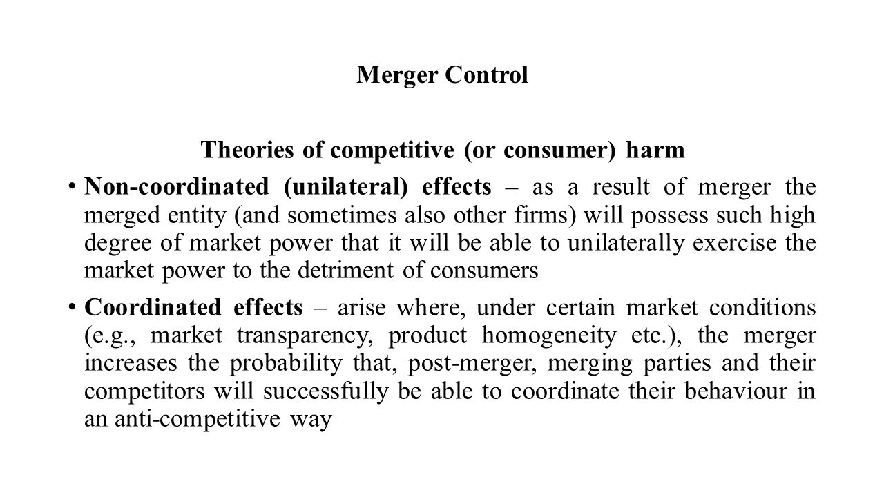 Merger Control Theories of competitive (or consumer) harm Non-coordinated (unilateral) effects – as a result of merger the merged entity (and sometimes also other firms) will possess such high degree of market power that it will be able to unilaterally exercise the market power to the detriment of consumers Coordinated effects – arise where, under certain market conditions (e.g., market transparency, product homogeneity etc.), the merger increases the probability that, post-merger, merging parties and their competitors will successfully be able to coordinate their behaviour in an anti-competitive way