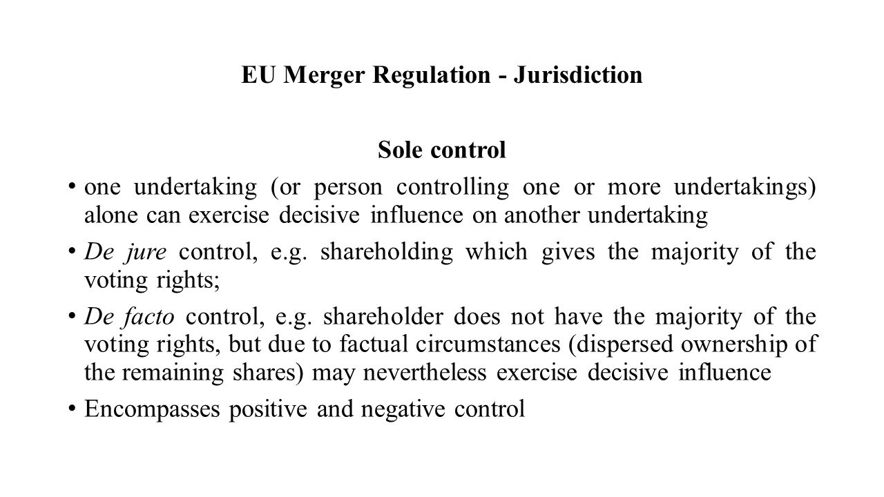 EU Merger Regulation - Jurisdiction Sole control one undertaking (or person controlling one or more undertakings) alone can exercise decisive influence on another undertaking De jure control, e.g.