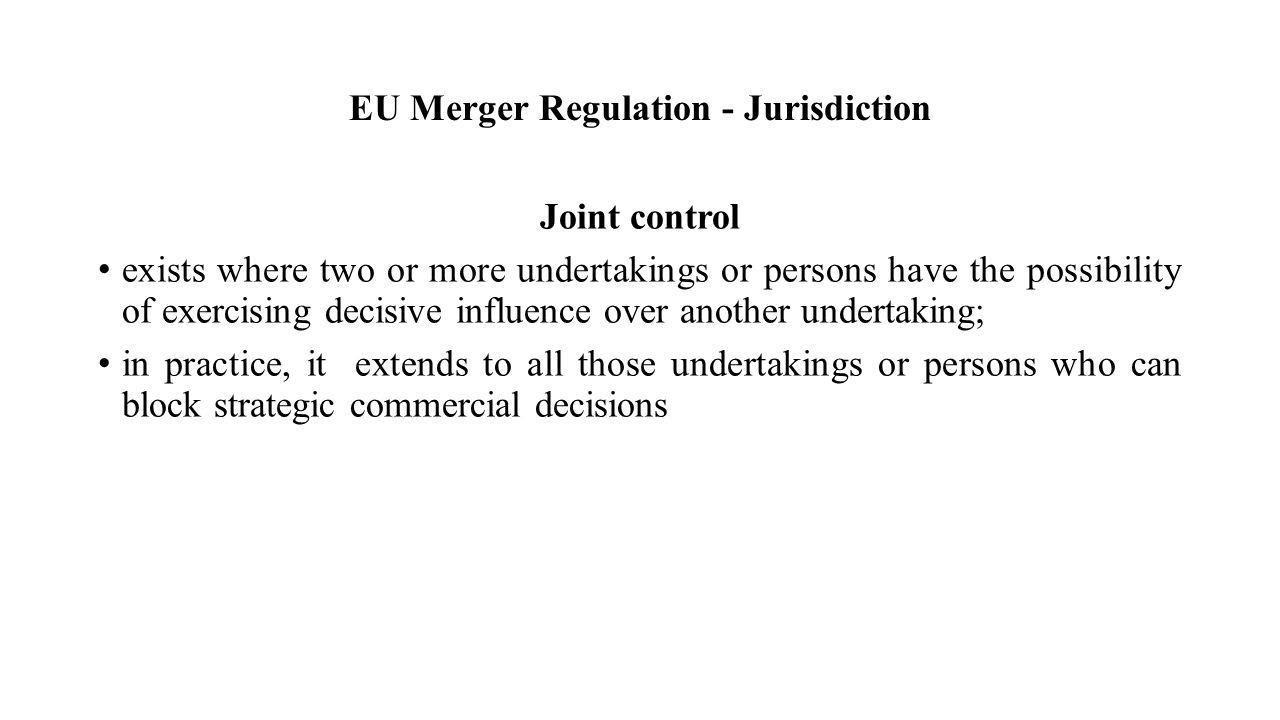EU Merger Regulation - Jurisdiction Joint control exists where two or more undertakings or persons have the possibility of exercising decisive influence over another undertaking; in practice, it extends to all those undertakings or persons who can block strategic commercial decisions