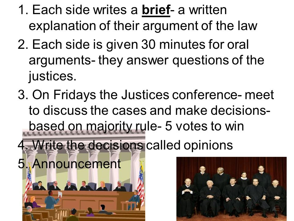 1. Each side writes a brief- a written explanation of their argument of the law 2. Each side is given 30 minutes for oral arguments- they answer quest