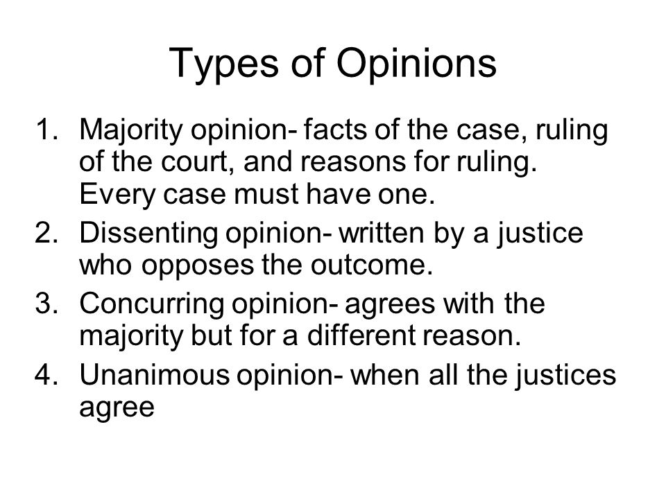Types of Opinions 1.Majority opinion- facts of the case, ruling of the court, and reasons for ruling. Every case must have one. 2.Dissenting opinion-